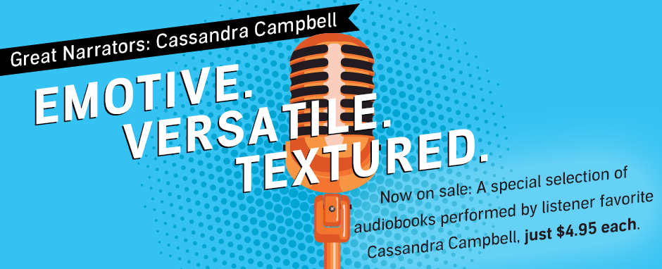 Now on sale: a special selection of audiobooks performed by listener favorite Cassandra Campbell just $4.95 each. Sale ends July 28, 2016 @ 11:59 PM PT (US)