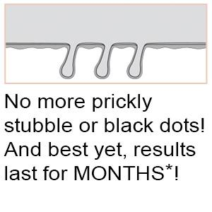 No more prickly stubble or black dots! And best yet, results last for MONTHS*!