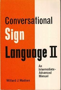 Conversational Sign Language II: An Intermediate Advanced Manual Willard Madsen