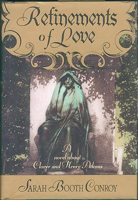 Refinements of Love: A Novel About Clover and Henry Adams, Conroy, Sarah Booth