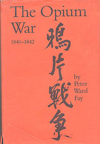 The Opium War 1840-1842: Barbarians in the Celestial Empire in the Early Part Part of the Nineteenth Century and the War by Which They Forced Her Gates, Fay, Peter Ward