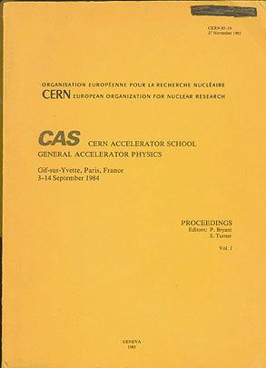 CAS: CERN Accelerator School, General Accelerator Physics, Gif-sur-Yvette, Paris, France 3-14 September 1984: Proceedings, Vols. I and II, Bryant, P. (editor); Turner, S. (editor)