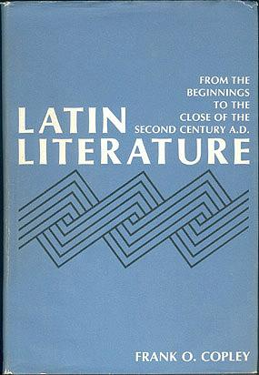 Latin Literature: From the Beginnings to the Close of the Second Century A. D., Copley, Frank O.