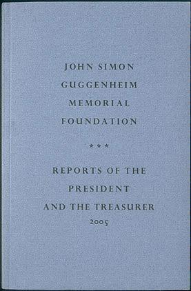 John Simon Guggenheim Memorial Foundation: Reports of the President and the Treasurer 2005, Kiffer, Mary (compiler)