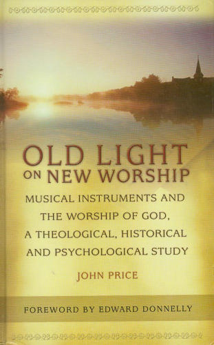 Old Light on New Worship: Musical Instruments and the Worship of God, a Theological, Historical and Psychological Study: John Price: 9781881095019: Amazon.com: Books