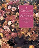 A Cascade of Flowers: An Inspirational Guide to Choosing and Arranging Flowers