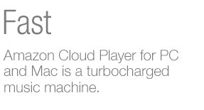 Fast. Amazon Cloud Player for PC and Mac is a turbocharged music machine.