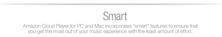 Amazon Cloud Player for PC and Mac incorporates �smart� features to ensure that you get the most out of your music experience with the least amount of effort.