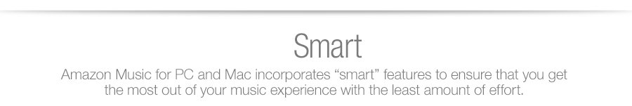 Amazon Music for PC and Mac incorporates �smart� features to ensure that you get the most out of your music experience with the least amount of effort.