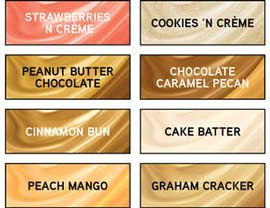 Available in Strawberries 'N Crème, Cookies 'N Crème, Peanut Butter Chocolate, Chocolate Caramel Pecan, Cinnamon Bun, Cake Batter, Peach Mango, Graham Cracker