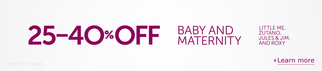 25-40% Off Baby and Maternity<br/> Little Me, Zutano, Jules & Jim, and Roxy <br/> Dear Customer, Save 25% to 40% on some of our best offerings for little ones and expectant moms, including popular brands Little Me, Zutano, Jules & Jim, and Roxy.