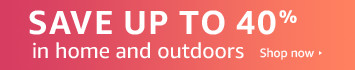 Save 30 to 40% in home and outdoors