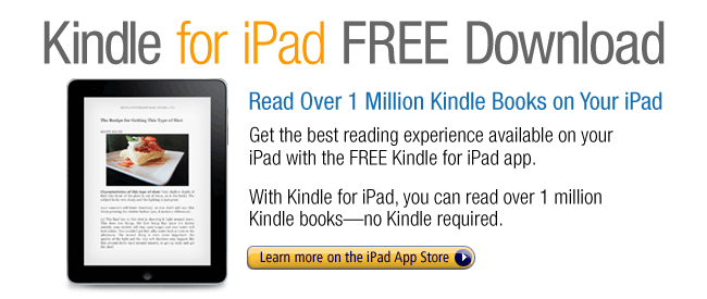 Kindle for iPad FREE Download: Read Over 1 Million Kindle Books on Your iPad.  Get the best reading experience available on your iPad with the FREE Kindle for iPad app.  With Kindle for iPad, you can read over 1 million Kindle books--no Kindle required.