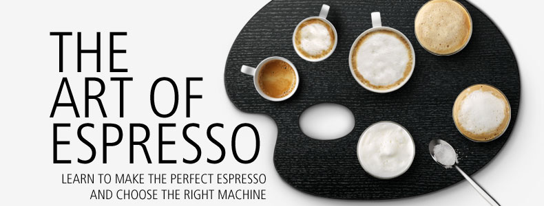 The Art of Espresso: How to make the perfect espresso and choose the right machine.