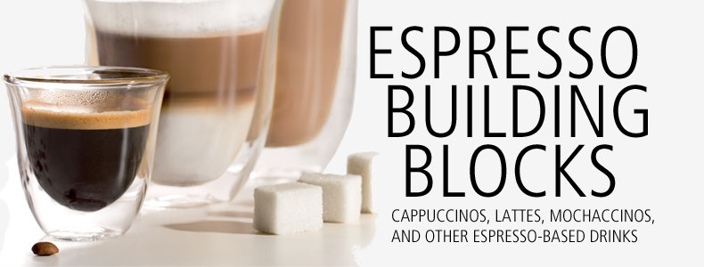 Espresso building blocks: cappuccinos, lattes, mochaccino and other espresso-based drinks.