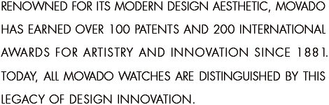 Renowned for its modern design aesthetic, Movado has earned over 100 patents and 200 international awards for artistry and innovation since 1881. Today, all Movado watches are distinguished by this legacy of design innovation