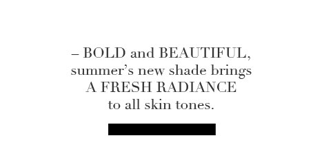 Bold and Beautiful, summer's new shade brings a fresh radiance to all skin tones