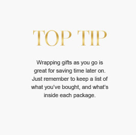 Top Tip - Wrapping gifts as ou go is great for saving time later on. Just remember to keep a list of what you've bought, and what's inside each package