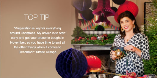 Top Tip - 'Preparation is key for everything around Christmas. My advice is to start early and get your presents bought in November, so you have time to sort all the other things when it comes to December.' Kirstie Allsopp