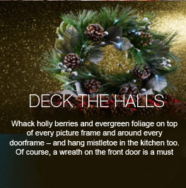 Deck the Halls - 'Whack holly berries and evergreen foliage on top of every picture frame and around every doorframe – and hang mistletoe in the kitchen too. Of course, a wreath on the front door is a must'.