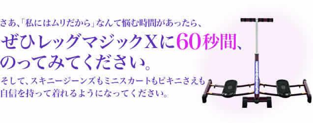 ぜひレッグマジックXに60秒間のってみてください。