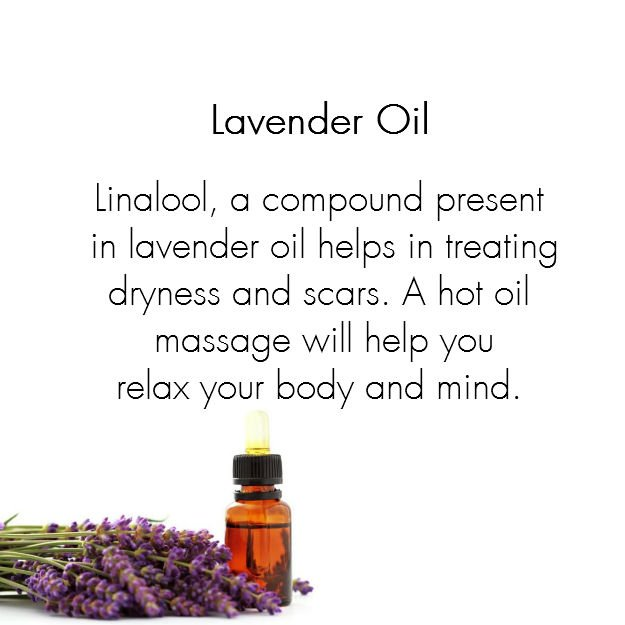 Lavender Oil:  Linalool, a compound present in lavender oil helps in treating dryness and scars. A hot oil massage will help you relax your body and mind.