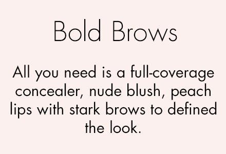 ##Bold brows All you need is a full-coverage concealer, nude blush, peach lips with stark brows to defined the look.