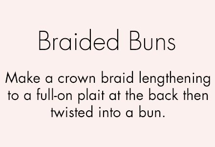 ##Braided buns Make a crown braid lengthening to a full-on plait at the back then twisted into a bun.