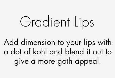 ##Gradient lips Add dimension to your lips with a dot of kohl and blend it out to give a more goth appeal.