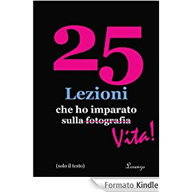 25 Lezioni che ho imparato sulla fotografia...Vita! (in Italian, text only, solo testo) (25 Lessons I've Learned About Photography...Life!)