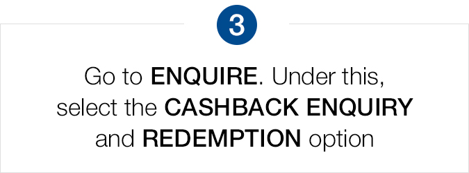 Go to ENQUIRE and select the Cashback Enquiry and Redemption