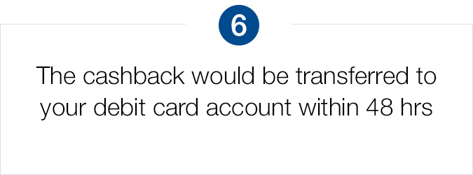 Cashback would be transferred to your debit card account within 48 hours